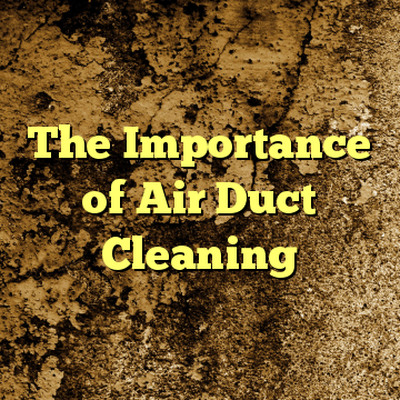 The Importance of Air Duct Cleaning